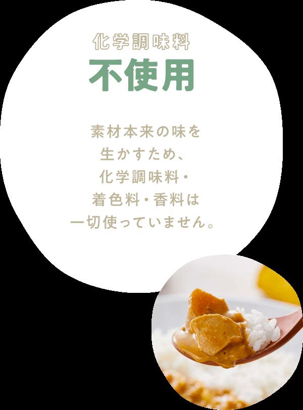 化学調味料不使用 素材本来の味を生かすため、化学調味料・着色料・香料は一切使っていません。