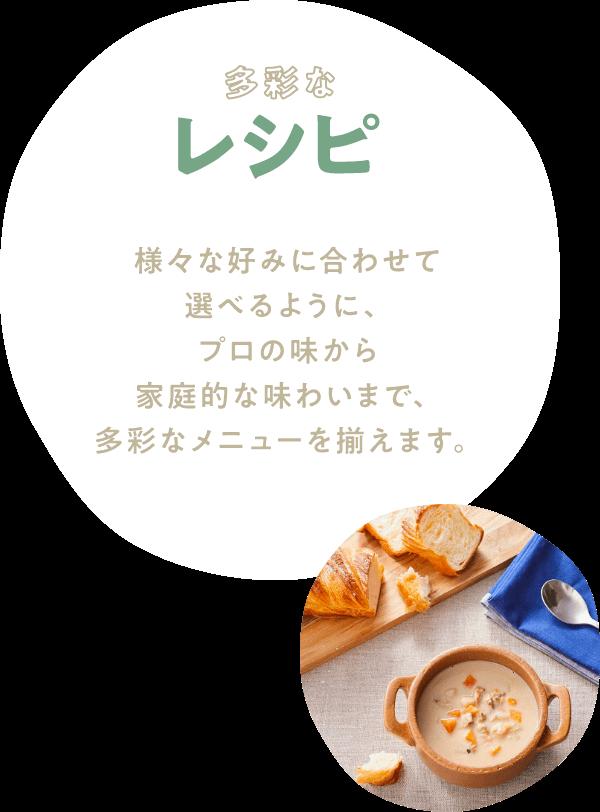 多彩なレシピ 様々な好みに合わせて選べるように、プロの味から家庭的な味わいまで、多彩なメニューを揃えます。